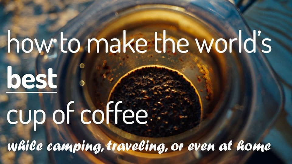 How to make the world's best cup of coffee while camping, traveling, or at home.