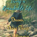 Living a Remarkable Life: Dreams, Doing Things, and Memories armchair-alpinist