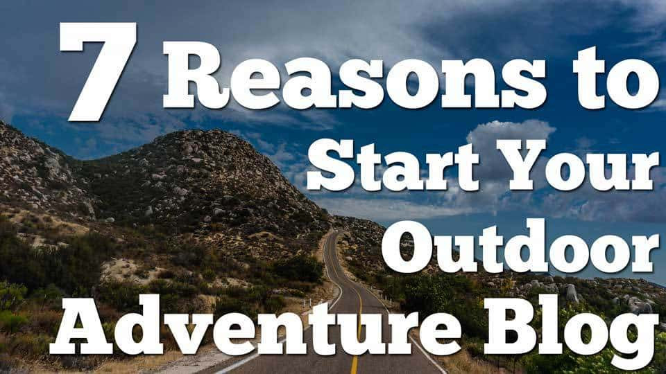 Seven Reasons to Start Your Outdoor Adventure Blog