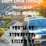 Don't Drive through Mexico or Central America: You Will Be Kidnapped, Killed, or Worse! travel, mexico, central-america