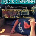 Truck Camping 101: Truck Bed Sleeping Platform vs. Back Shelf Approach truck-camping