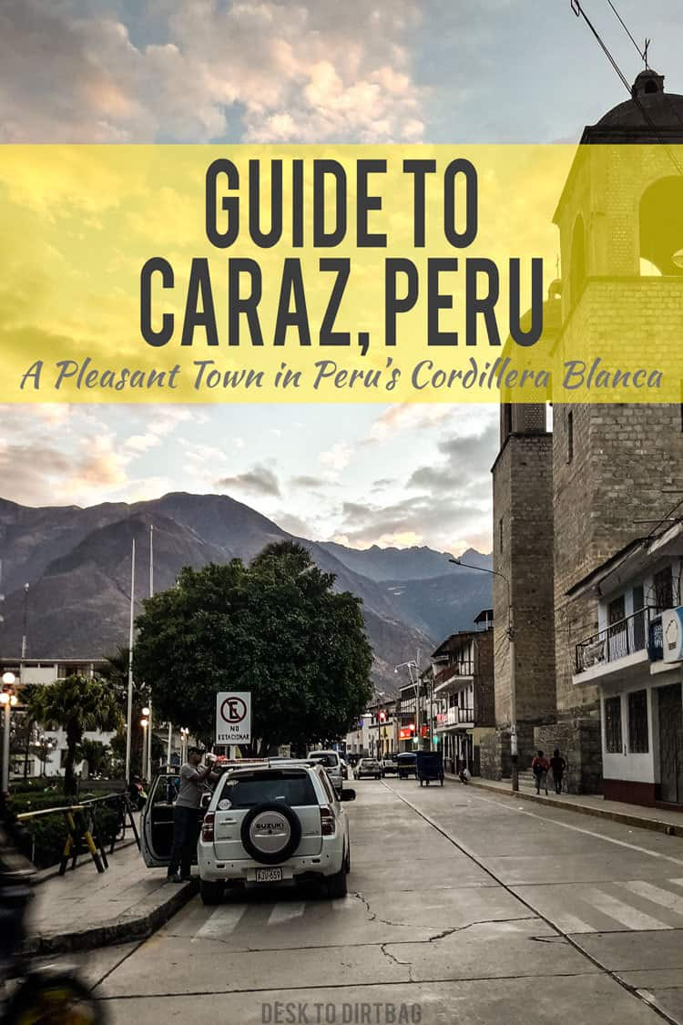 A Quick Guide to Caraz, Peru - Basecamp for the Cordillera Blanca