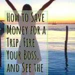 How to Save Money to Travel, Fire Your Boss, and See the World