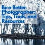 How to Be a Better Photographer: Tips, Tools, and Resources photography