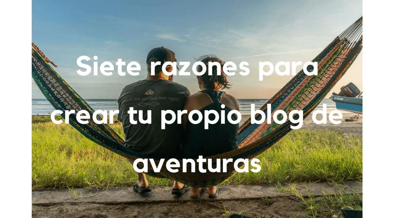 Siete razones para crear tu propio blog de aventuras