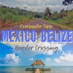 Overlander Tips: Mexico Belize Border Crossing Info